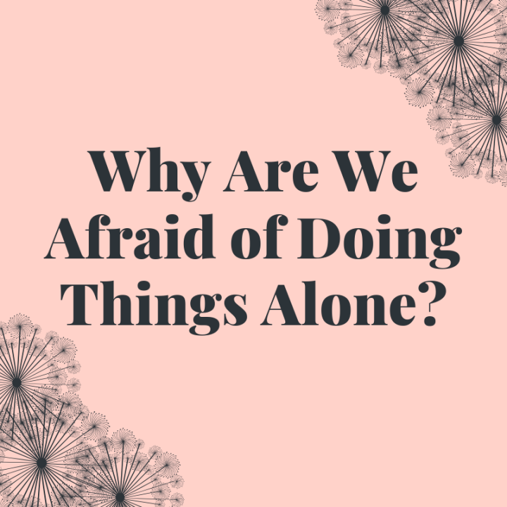 Why Are We Afraid of Doing Things Alone?