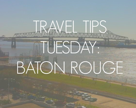 Travel Tips Tuesday – Baton Rouge