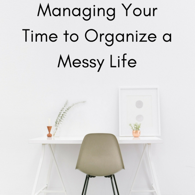 Managing Your Time to Organize a Messy Life
